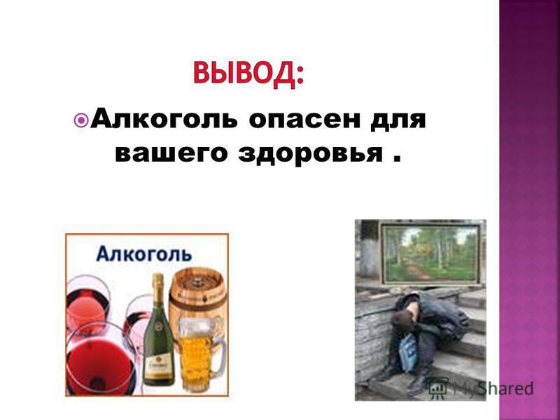 Алкоголь опасен для вашего здоровья.