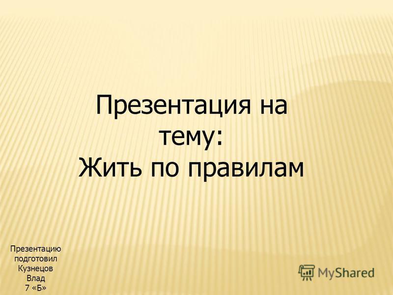 Презентация на тему: Жить по правилам Презентацию подготовил Кузнецов Влад 7 «Б»