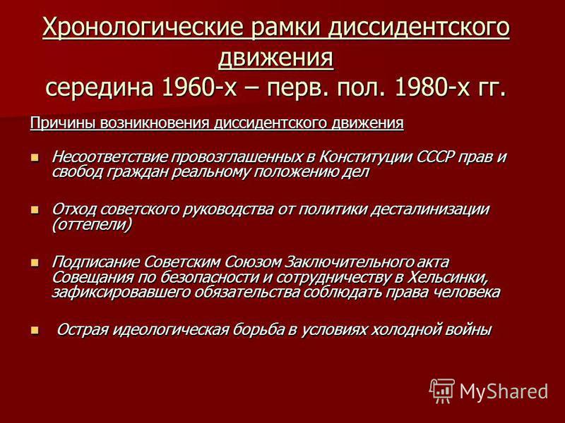 Хронологические рамки диссидентского движения середина 1960-х – перв. пол. 1980-х гг. Причины возникновения диссидентского движения Несоответствие провозглашенных в Конституции СССР прав и свобод граждан реальному положению дел Несоответствие провозг