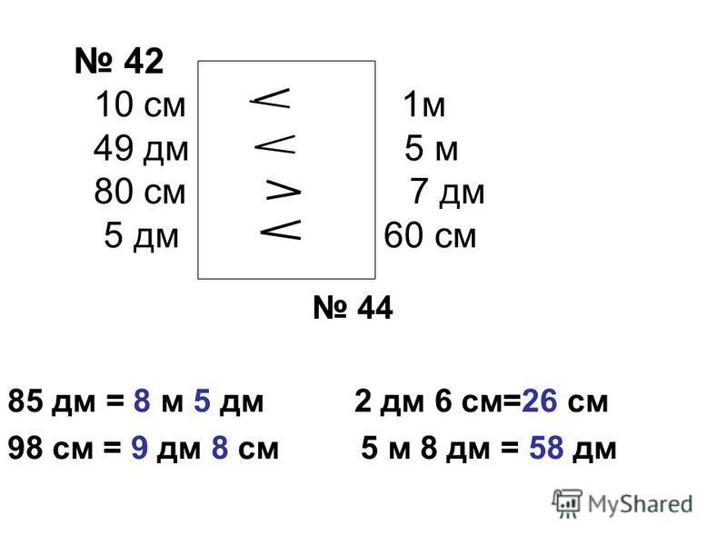 42 10 см меньше 1 м 49 дм меньше 5 м 80 см больше 7 дм 5 дм меньше 60 см 44 85 дм = 8 м 5 дм 2 дм 6 см=26 см 98 см = 9 дм 8 см 5 м 8 дм = 58 дм