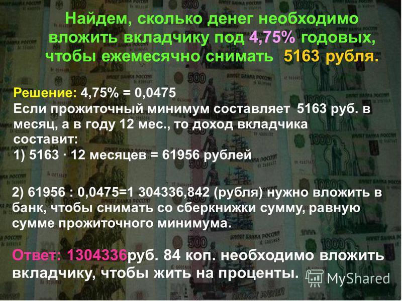Найдем, сколько денег необходимо вложить вкладчику под 4,75% годовых, чтобы ежемесячно снимать 5163 рубля. Решение: 4,75% = 0,0475 Если прожиточный минимум составляет 5163 руб. в месяц, а в году 12 мес., то доход вкладчика составит: 1) 5163 · 12 меся