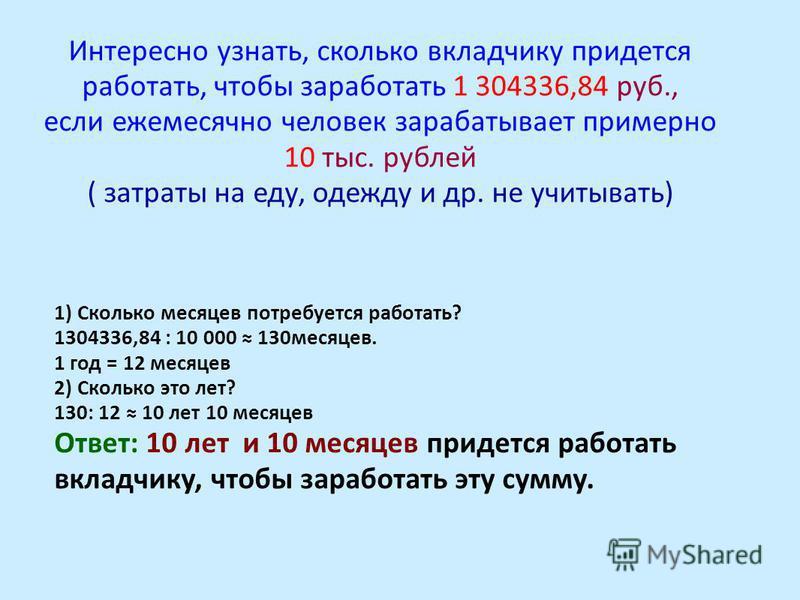 Интересно узнать, сколько вкладчику придется работать, чтобы заработать 1 304336,84 руб., если ежемесячно человек зарабатывает примерно 10 тыс. рублей ( затраты на еду, одежду и др. не учитывать) 1) Сколько месяцев потребуется работать? 1304336,84 :