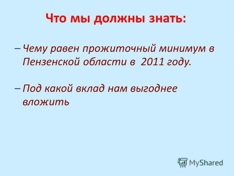 Что мы должны знать: –Чему равен прожиточный минимум в Пензенской области в 2011 году. –Под какой вклад нам выгоднее вложить