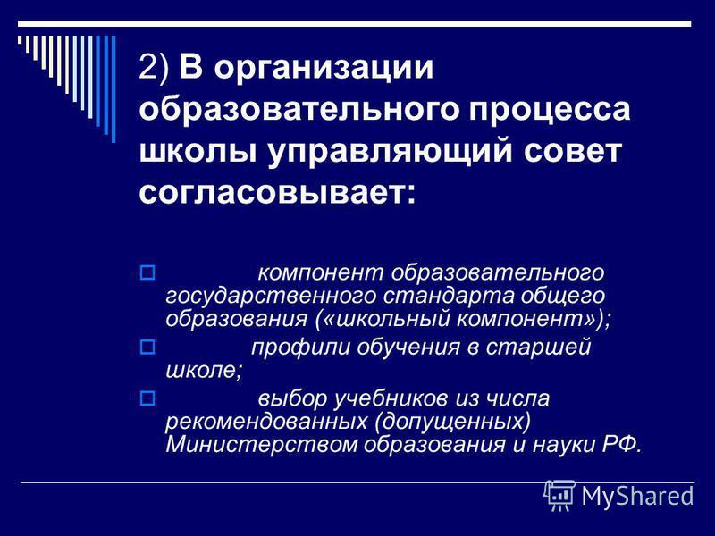 2) В организации образовательного процесса школы управляющий совет согласовывает: компонент образовательного государственного стандарта общего образования («школьный компонент»); профили обучения в старшей школе; выбор учебников из числа рекомендован