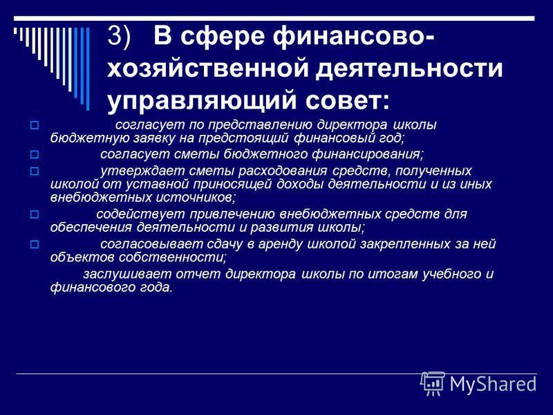 3) В сфере финансово- хозяйственной деятельности управляющий совет: согласует по представлению директора школы бюджетную заявку на предстоящий финансовый год; согласует сметы бюджетного финансирования; утверждает сметы расходования средств, полученны