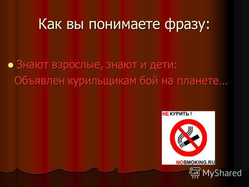 Как вы понимаете фразу: Знают взрослые, знают и дети: Знают взрослые, знают и дети: Объявлен курильщикам бой на планете… Объявлен курильщикам бой на планете…