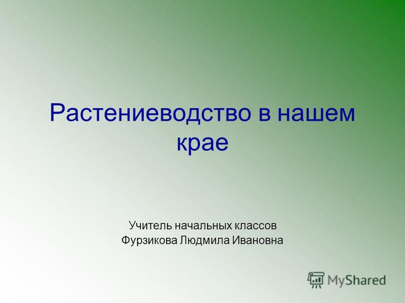 Растениеводство в нашем крае Учитель начальных классов Фурзикова Людмила Ивановна