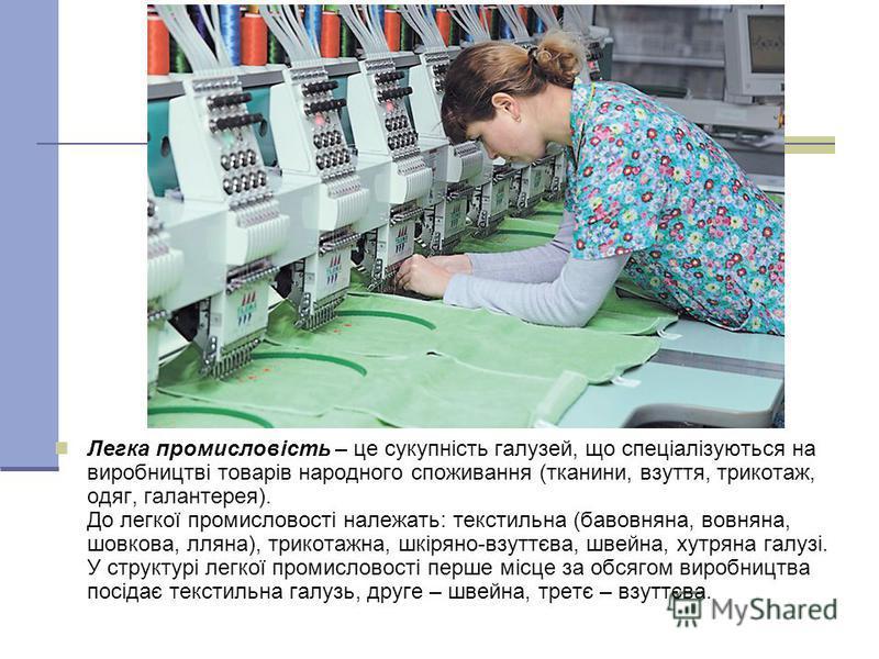 Легка промисловість – це сукупність галузей, що спеціалізуються на виробництві товарів народного споживання (тканини, взуття, трикотаж, одяг, галантерея). До легкої промисловості належать: текстильна (бавовняна, вовняна, шовкова, лляна), трикотажна,