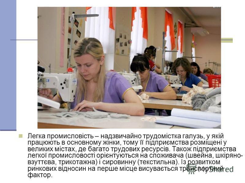 Легка промисловість – надзвичайно трудомістка галузь, у якій працюють в основному жінки, тому її підприємства розміщені у великих містах, де багато трудових ресурсів. Також підприємства легкої промисловості орієнтуються на споживача (швейна, шкіряно-