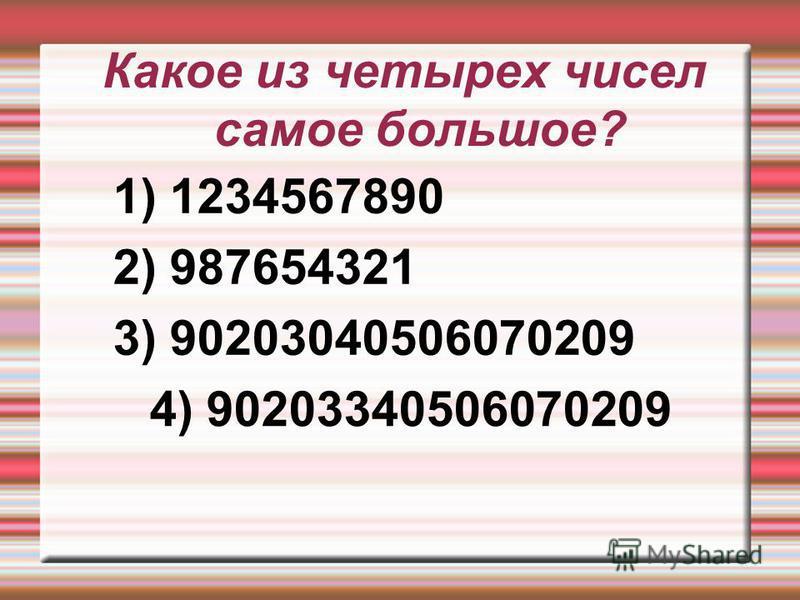 Какое из четырех чисел самое большое? 1) 1234567890 2) 987654321 3) 90203040506070209 4) 90203340506070209