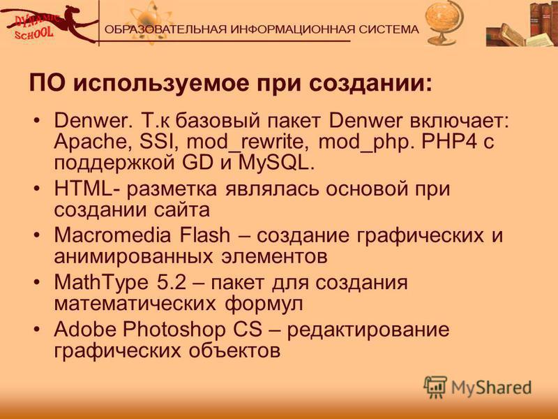 ПО используемое при создании: Denwer. Т.к базовый пакет Denwer включает: Apache, SSI, mod_rewrite, mod_php. PHP4 с поддержкой GD и MySQL. HTML- разметка являлась основой при создании сайта Macromedia Flash – создание графических и анимированных элеме