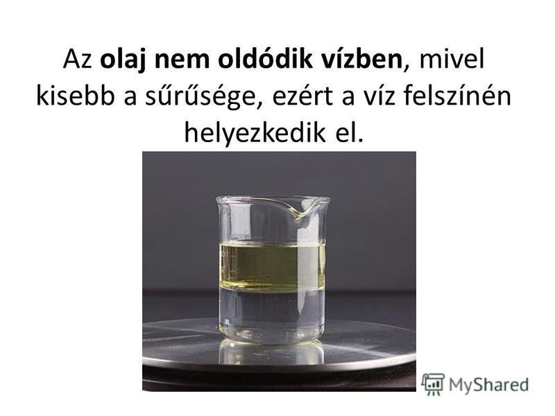 Az olaj nem oldódik vízben, mivel kisebb a sűrűsége, ezért a víz felszínén helyezkedik el.