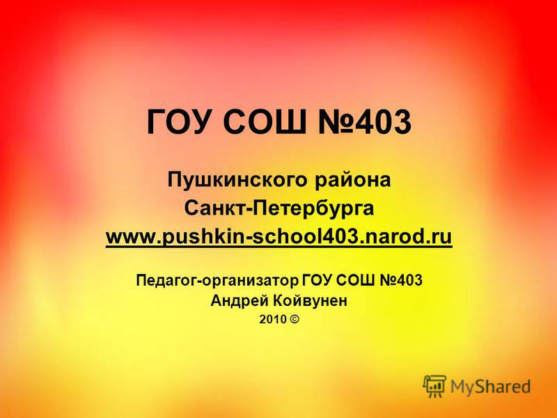 ГОУ СОШ 403 Пушкинского района Санкт-Петербурга www.pushkin-school403.narod.ru Педагог-организатор ГОУ СОШ 403 Андрей Койвунен 2010 ©