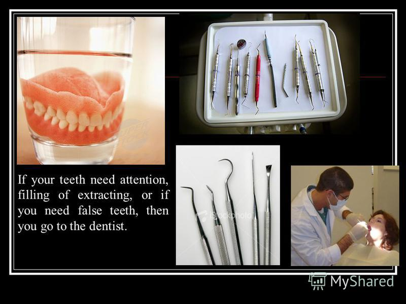If your teeth need attention, filling of extracting, or if you need false teeth, then you go to the dentist.