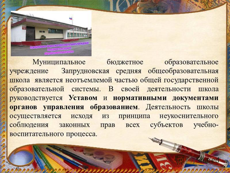 Муниципальное бюджетное образовательное учреждение Запрудновская средняя общеобразовательная школа является неотъемлемой частью общей государственной образовательной системы. В своей деятельности школа руководствуется Уставом и нормативными документа