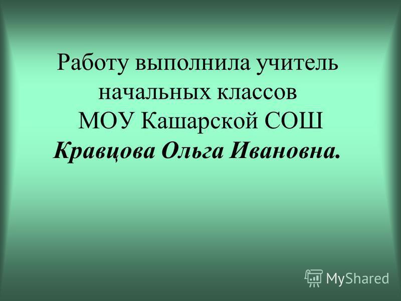 Работу выполнила учитель начальных классов МОУ Кашарской СОШ Кравцова Ольга Ивановна.