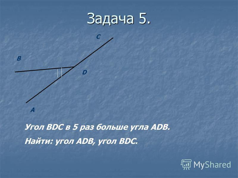 Задача 5. B A D C Угол BDC в 5 раз больше угла ADB. Найти: угол ADB, угол BDC.