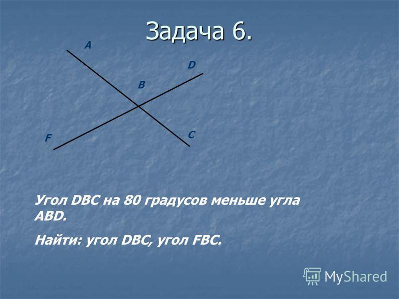 Задача 6. А D F C B Угол DBC на 80 градусов меньше угла ABD. Найти: угол DBC, угол FBC.