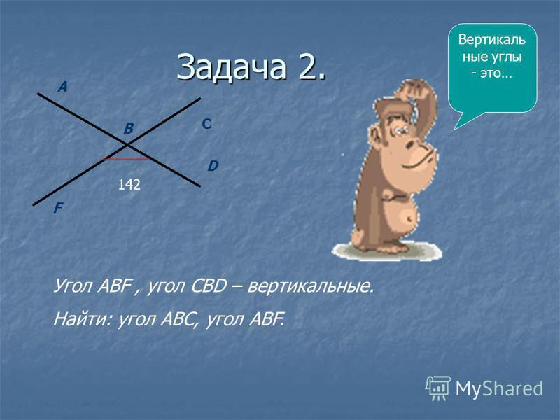 Задача 2. 142 F A B C D Угол АВF, угол СВD – вертикальные. Найти: угол АВС, угол АВF. Вертикаль ные углы - это…