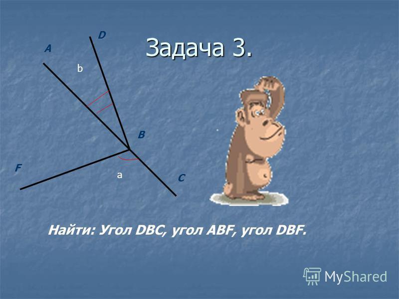 Задача 3. С F A D B a b Найти: Угол DBC, угол ABF, угол DBF.