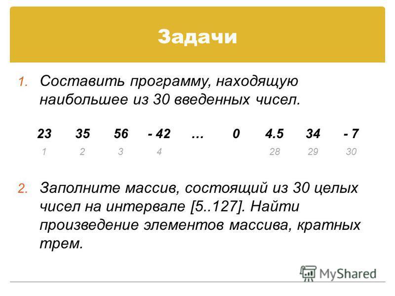 Задачи 1. Составить программу, находящую наибольшее из 30 введенных чисел. 2. Заполните массив, состоящий из 30 целых чисел на интервале [5..127]. Найти произведение элементов массива, кратных трем. 233556- 42…04.534- 7 1234282930