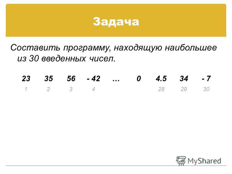 Задача Составить программу, находящую наибольшее из 30 введенных чисел. 233556- 42…04.534- 7 1234282930