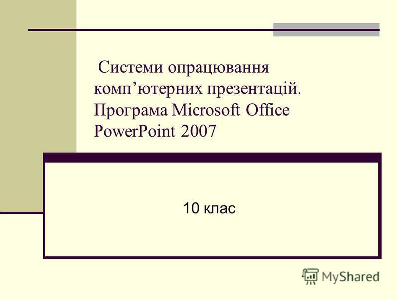 Системи опрацювання компютерних презентацій. Програма Microsoft Office PowerPoint 2007 10 клас