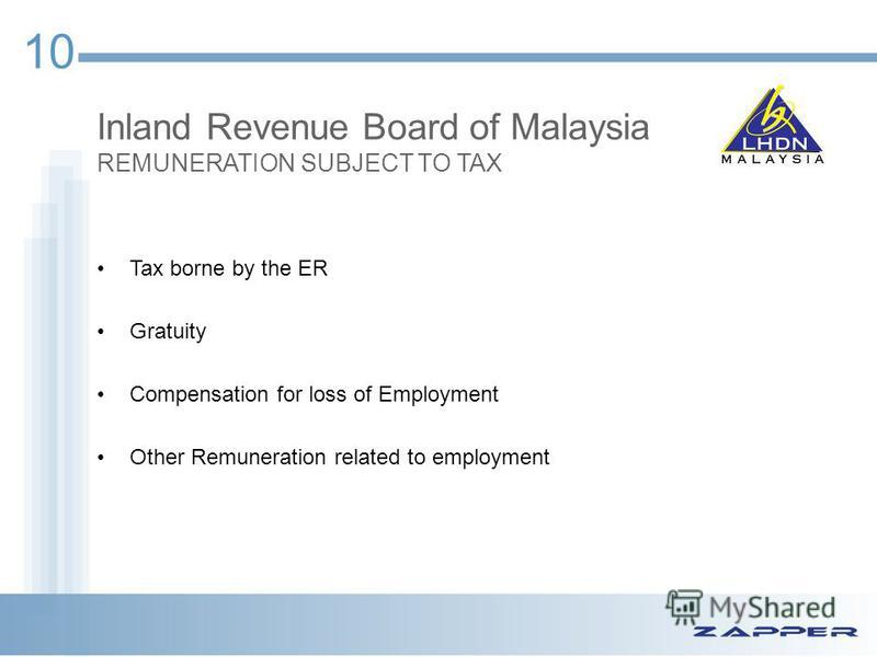 10 Inland Revenue Board of Malaysia REMUNERATION SUBJECT TO TAX Tax borne by the ER Gratuity Compensation for loss of Employment Other Remuneration related to employment