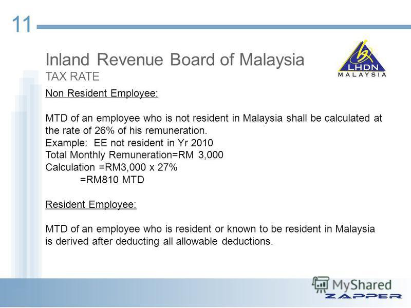 11 Inland Revenue Board of Malaysia TAX RATE Non Resident Employee: MTD of an employee who is not resident in Malaysia shall be calculated at the rate of 26% of his remuneration. Example: EE not resident in Yr 2010 Total Monthly Remuneration=RM 3,000