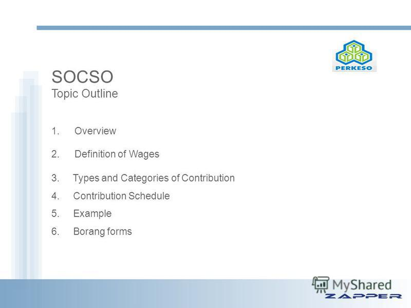 SOCSO Topic Outline 1. Overview 2. Definition of Wages 3. Types and Categories of Contribution 4. Contribution Schedule 5. Example 6. Borang forms