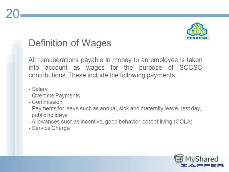 Definition of Wages All remunerations payable in money to an employee is taken into account as wages for the purpose of SOCSO contributions. These include the following payments: - Salary - Overtime Payments - Commission - Payments for leave such as