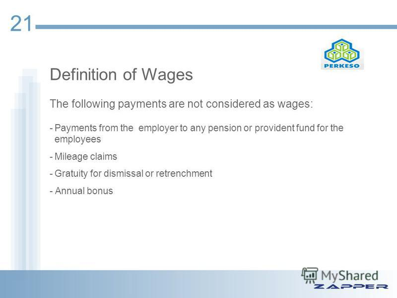 Definition of Wages The following payments are not considered as wages: -Payments from the employer to any pension or provident fund for the employees -Mileage claims -Gratuity for dismissal or retrenchment - Annual bonus 21