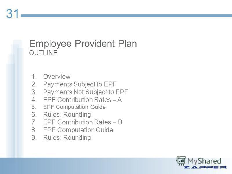 Employee Provident Plan OUTLINE 31 1.Overview 2.Payments Subject to EPF 3.Payments Not Subject to EPF 4.EPF Contribution Rates – A 5.EPF Computation Guide 6.Rules: Rounding 7.EPF Contribution Rates – B 8.EPF Computation Guide 9.Rules: Rounding