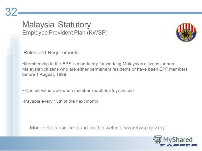 32 Malaysia Statutory Employee Provident Plan (KWSP) Rules and Requirements Membership to the EPF is mandatory for working Malaysian citizens, or non- Malaysian citizens who are either permanent residents or have been EPF members before 1 August, 199