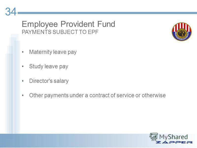 34 Maternity leave pay Study leave pay Director's salary Other payments under a contract of service or otherwise Employee Provident Fund PAYMENTS SUBJECT TO EPF