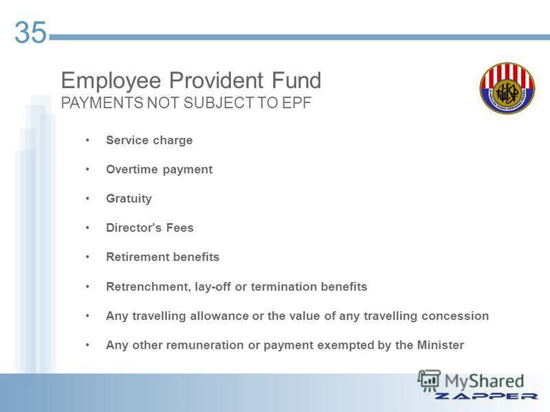 35 Employee Provident Fund PAYMENTS NOT SUBJECT TO EPF Service charge Overtime payment Gratuity Director's Fees Retirement benefits Retrenchment, lay-off or termination benefits Any travelling allowance or the value of any travelling concession Any o
