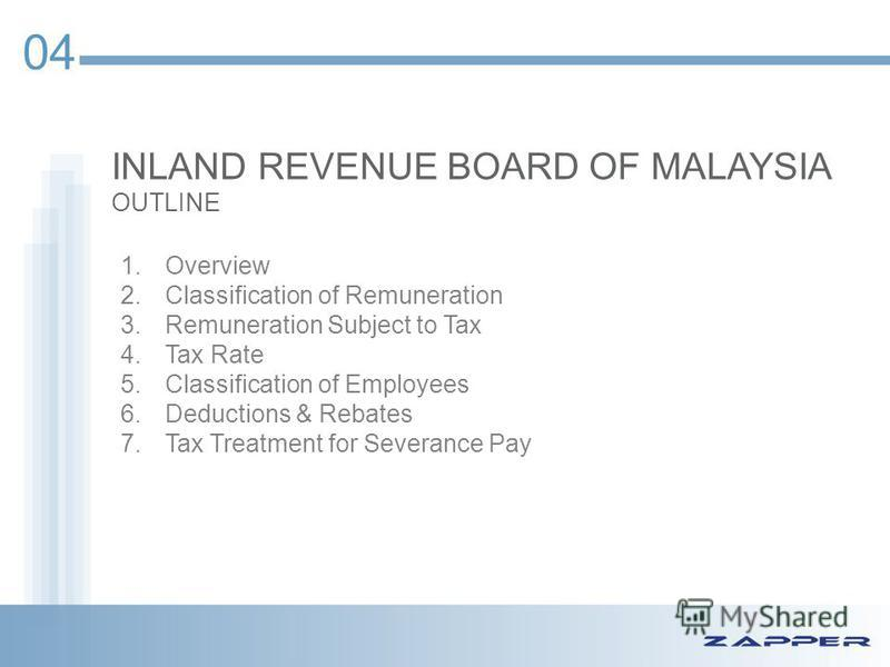 INLAND REVENUE BOARD OF MALAYSIA OUTLINE 04 1.Overview 2.Classification of Remuneration 3.Remuneration Subject to Tax 4.Tax Rate 5.Classification of Employees 6.Deductions & Rebates 7.Tax Treatment for Severance Pay