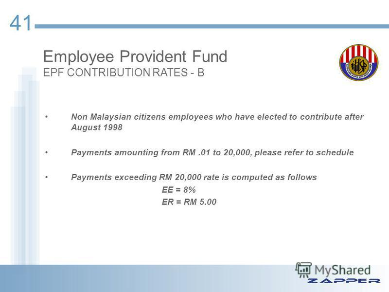 41 Employee Provident Fund EPF CONTRIBUTION RATES - B Non Malaysian citizens employees who have elected to contribute after August 1998 Payments amounting from RM.01 to 20,000, please refer to schedule Payments exceeding RM 20,000 rate is computed as
