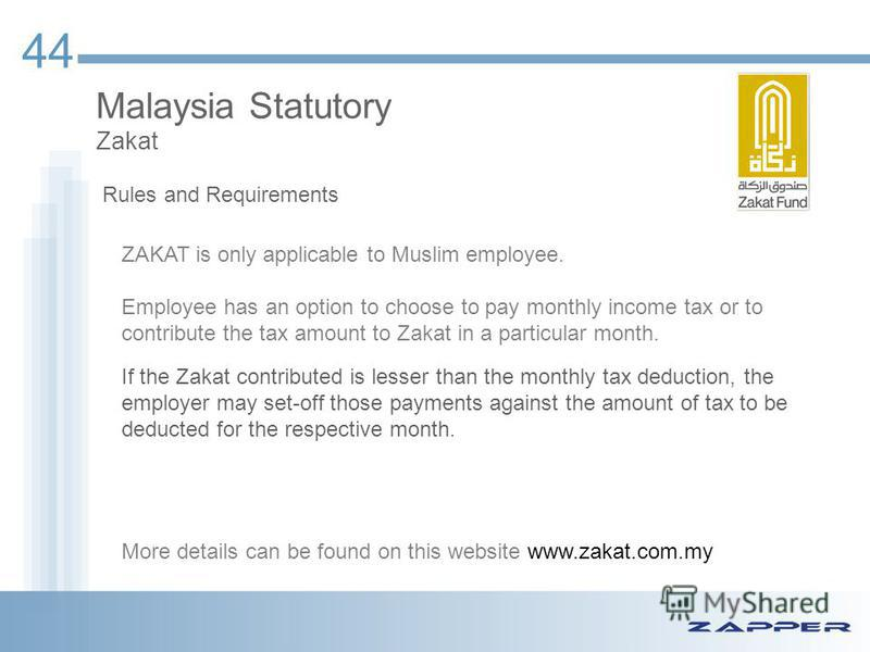 44 Malaysia Statutory Zakat ZAKAT is only applicable to Muslim employee. Employee has an option to choose to pay monthly income tax or to contribute the tax amount to Zakat in a particular month. If the Zakat contributed is lesser than the monthly ta