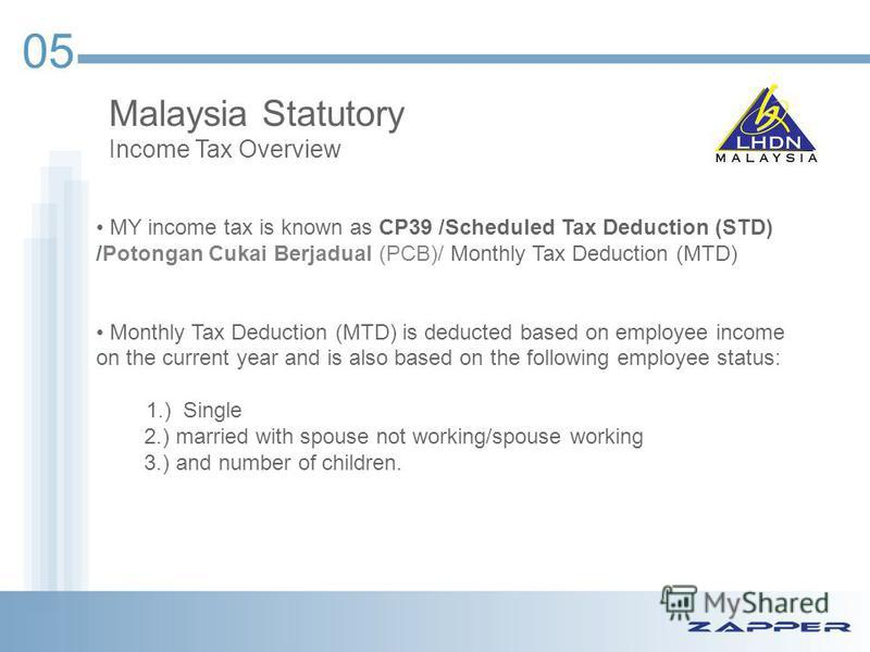 05 Malaysia Statutory Income Tax Overview MY income tax is known as CP39 /Scheduled Tax Deduction (STD) /Potongan Cukai Berjadual (PCB)/ Monthly Tax Deduction (MTD) Monthly Tax Deduction (MTD) is deducted based on employee income on the current year