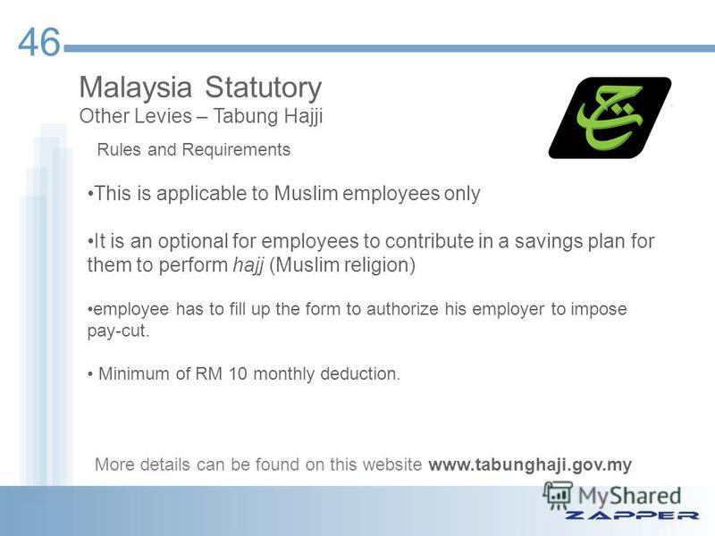46 Malaysia Statutory Other Levies – Tabung Hajji This is applicable to Muslim employees only It is an optional for employees to contribute in a savings plan for them to perform hajj (Muslim religion) employee has to fill up the form to authorize his