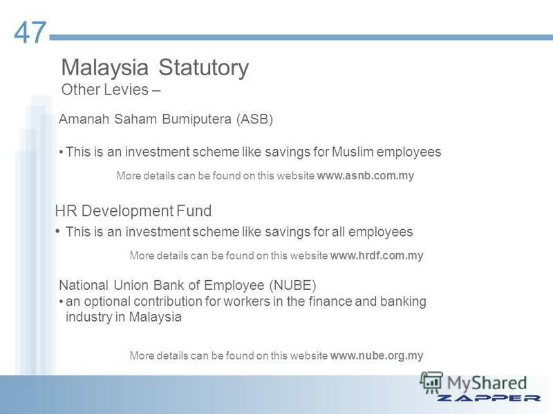 Malaysia Statutory Other Levies – Amanah Saham Bumiputera (ASB) This is an investment scheme like savings for Muslim employees 47 HR Development Fund This is an investment scheme like savings for all employees National Union Bank of Employee (NUBE) a