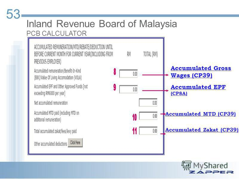 53 Inland Revenue Board of Malaysia PCB CALCULATOR Accumulated Gross Wages (CP39) Accumulated EPF (CP8A) Accumulated MTD (CP39) Accumulated Zakat (CP39)
