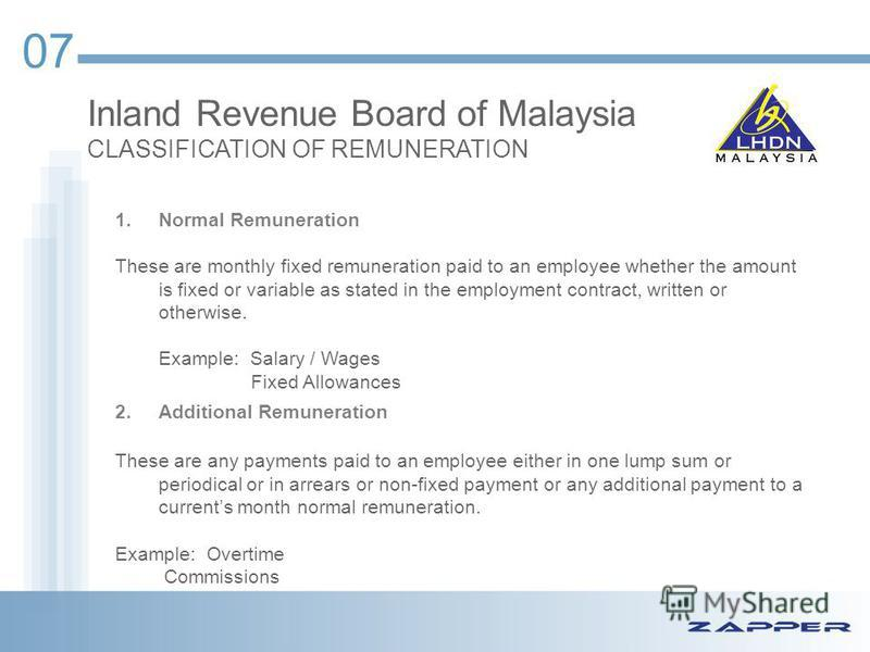 Inland Revenue Board of Malaysia CLASSIFICATION OF REMUNERATION 07 1.Normal Remuneration These are monthly fixed remuneration paid to an employee whether the amount is fixed or variable as stated in the employment contract, written or otherwise. Exam