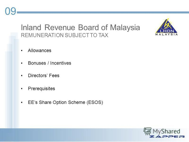09 Inland Revenue Board of Malaysia REMUNERATION SUBJECT TO TAX Allowances Bonuses / Incentives Directors Fees Prerequisites EEs Share Option Scheme (ESOS)