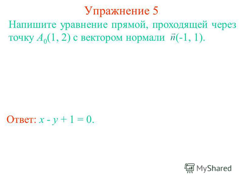 Упражнение 5 Ответ: x - y + 1 = 0. Напишите уравнение прямой, проходящей через точку A 0 (1, 2) с вектором нормали (-1, 1).