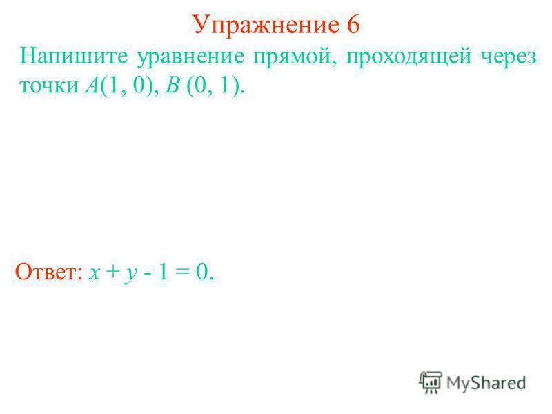 Упражнение 6 Ответ: x + y - 1 = 0. Напишите уравнение прямой, проходящей через точки A(1, 0), B (0, 1).