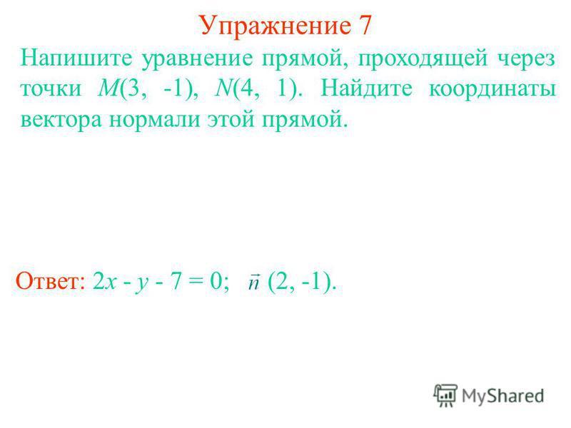 Упражнение 7 Напишите уравнение прямой, проходящей через точки M(3, -1), N(4, 1). Найдите координаты вектора нормали этой прямой. Ответ: 2x - y - 7 = 0; (2, -1).