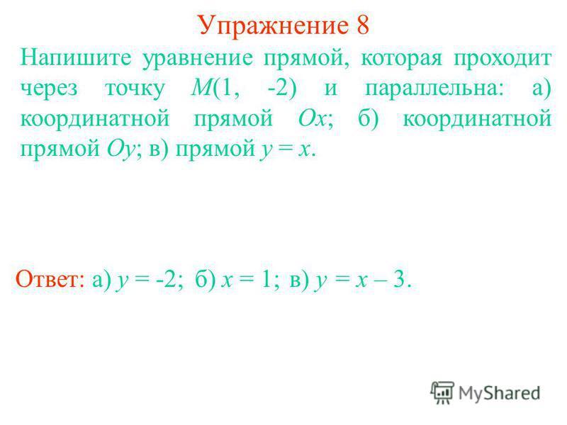Упражнение 8 Напишите уравнение прямой, которая проходит через точку M(1, -2) и параллельна: а) координатной прямой Ox; б) координатной прямой Oy; в) прямой y = x. Ответ: а) y = -2;б) x = 1;в) y = x – 3.