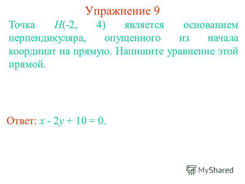 Упражнение 9 Точка H(-2, 4) является основанием перпендикуляра, опущенного из начала координат на прямую. Напишите уравнение этой прямой. Ответ: x - 2y + 10 = 0.